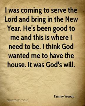 Tammy Woods  - I was coming to serve the Lord and bring in the New Year. He's been good to me and this is where I need to be. I think God wanted me to have the house. It was God's will.