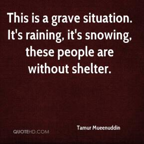 Tamur Mueenuddin  - This is a grave situation. It's raining, it's snowing, these people are without shelter.