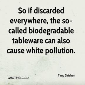 Tang Saizhen  - So if discarded everywhere, the so-called biodegradable tableware can also cause white pollution.