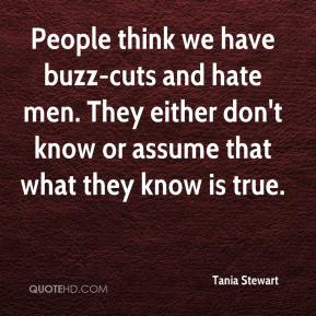 Tania Stewart  - People think we have buzz-cuts and hate men. They either don't know or assume that what they know is true.