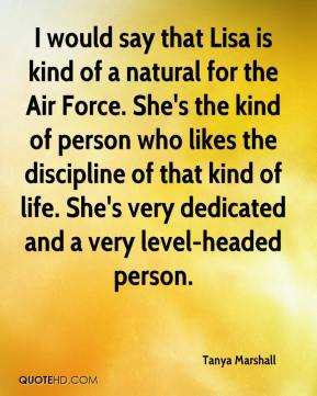 I would say that Lisa is kind of a natural for the Air Force. She's the kind of person who likes the discipline of that kind of life. She's very dedicated and a very level-headed person.