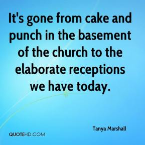 Tanya Marshall  - It's gone from cake and punch in the basement of the church to the elaborate receptions we have today.