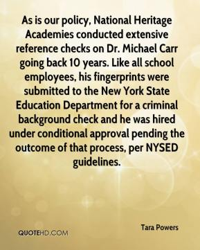 Tara Powers  - As is our policy, National Heritage Academies conducted extensive reference checks on Dr. Michael Carr going back 10 years. Like all school employees, his fingerprints were submitted to the New York State Education Department for a criminal background check and he was hired under conditional approval pending the outcome of that process, per NYSED guidelines.