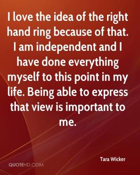 Tara Wicker  - I love the idea of the right hand ring because of that. I am independent and I have done everything myself to this point in my life. Being able to express that view is important to me.