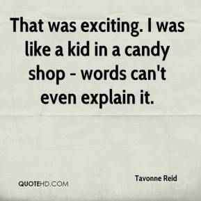 Tavonne Reid  - That was exciting. I was like a kid in a candy shop - words can't even explain it.