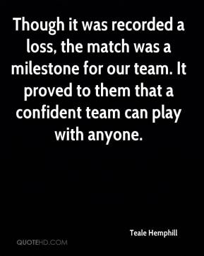 Teale Hemphill  - Though it was recorded a loss, the match was a milestone for our team. It proved to them that a confident team can play with anyone.