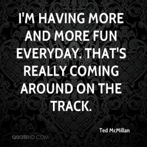 Ted McMillan  - I'm having more and more fun everyday. That's really coming around on the track.
