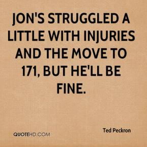 Ted Peckron  - Jon's struggled a little with injuries and the move to 171, but he'll be fine.