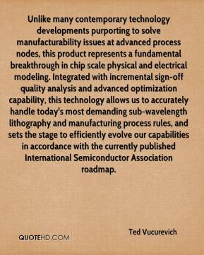 Ted Vucurevich  - Unlike many contemporary technology developments purporting to solve manufacturability issues at advanced process nodes, this product represents a fundamental breakthrough in chip scale physical and electrical modeling. Integrated with incremental sign-off quality analysis and advanced optimization capability, this technology allows us to accurately handle today's most demanding sub-wavelength lithography and manufacturing process rules, and sets the stage to efficiently evolve our capabilities in accordance with the currently published International Semiconductor Association roadmap.