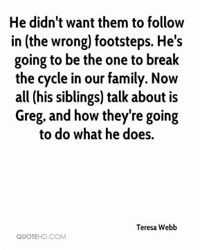 Teresa Webb  - He didn't want them to follow in (the wrong) footsteps. He's going to be the one to break the cycle in our family. Now all (his siblings) talk about is Greg, and how they're going to do what he does.
