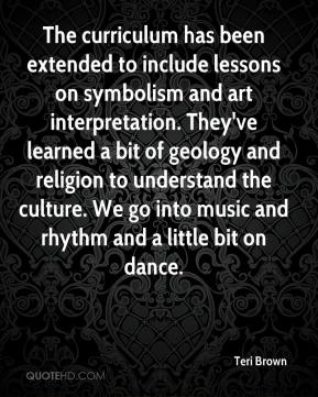 Teri Brown  - The curriculum has been extended to include lessons on symbolism and art interpretation. They've learned a bit of geology and religion to understand the culture. We go into music and rhythm and a little bit on dance.