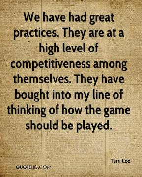 Terri Cox  - We have had great practices. They are at a high level of competitiveness among themselves. They have bought into my line of thinking of how the game should be played.