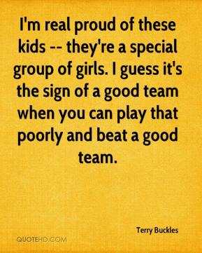 Terry Buckles  - I'm real proud of these kids -- they're a special group of girls. I guess it's the sign of a good team when you can play that poorly and beat a good team.
