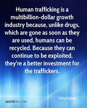 Terry Coonan  - Human trafficking is a multibillion-dollar growth industry because, unlike drugs, which are gone as soon as they are used, humans can be recycled. Because they can continue to be exploited, they're a better investment for the traffickers.