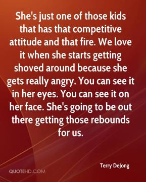Terry DeJong  - She's just one of those kids that has that competitive attitude and that fire. We love it when she starts getting shoved around because she gets really angry. You can see it in her eyes. You can see it on her face. She's going to be out there getting those rebounds for us.