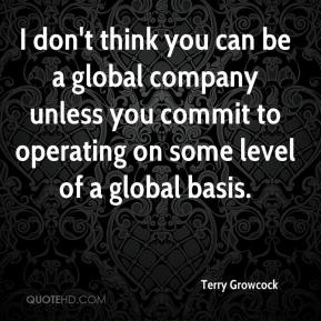 Terry Growcock  - I don't think you can be a global company unless you commit to operating on some level of a global basis.
