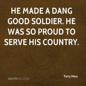 Terry Hess  - He made a dang good soldier. He was so proud to serve his country.