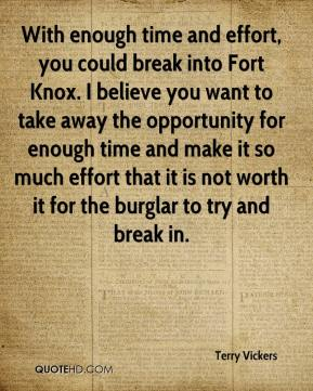 Terry Vickers  - With enough time and effort, you could break into Fort Knox. I believe you want to take away the opportunity for enough time and make it so much effort that it is not worth it for the burglar to try and break in.