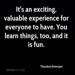Theodore Brimeyer  - It's an exciting, valuable experience for everyone to have. You learn things, too, and it is fun.