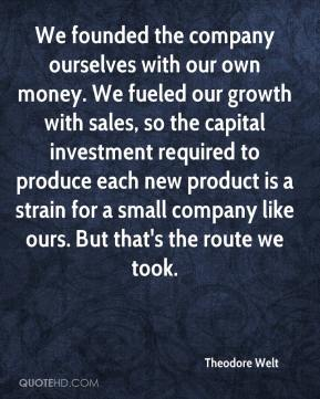 Theodore Welt  - We founded the company ourselves with our own money. We fueled our growth with sales, so the capital investment required to produce each new product is a strain for a small company like ours. But that's the route we took.