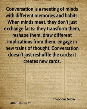 Theodore Zeldin  - Conversation is a meeting of minds with different memories and habits. When minds meet, they don't just exchange facts: they transform them, reshape them, draw different implications from them, engage in new trains of thought. Conversation doesn't just reshuffle the cards: it creates new cards.