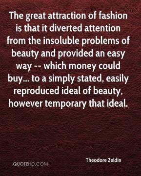 Theodore Zeldin  - The great attraction of fashion is that it diverted attention from the insoluble problems of beauty and provided an easy way -- which money could buy... to a simply stated, easily reproduced ideal of beauty, however temporary that ideal.