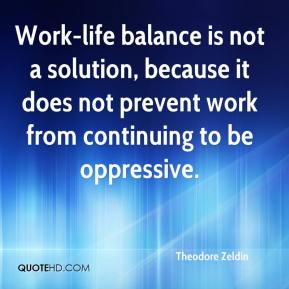 Theodore Zeldin  - Work-life balance is not a solution, because it does not prevent work from continuing to be oppressive.