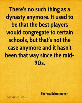Theresa Echtermeyer  - There's no such thing as a dynasty anymore. It used to be that the best players would congregate to certain schools, but that's not the case anymore and it hasn't been that way since the mid-90s.