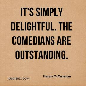 Theresa McManaman  - It's simply delightful. The comedians are outstanding.