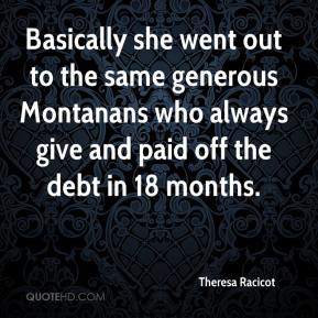 Theresa Racicot  - Basically she went out to the same generous Montanans who always give and paid off the debt in 18 months.