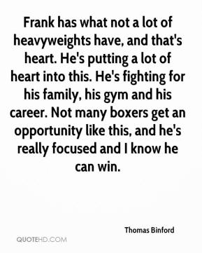 Thomas Binford  - Frank has what not a lot of heavyweights have, and that's heart. He's putting a lot of heart into this. He's fighting for his family, his gym and his career. Not many boxers get an opportunity like this, and he's really focused and I know he can win.
