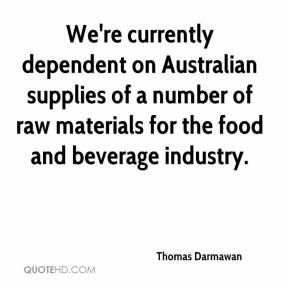 Thomas Darmawan  - We're currently dependent on Australian supplies of a number of raw materials for the food and beverage industry.