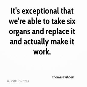 Thomas Fishbein  - It's exceptional that we're able to take six organs and replace it and actually make it work.