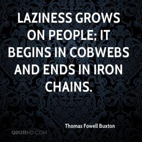 Laziness grows on people; it begins in cobwebs and ends in iron chains.