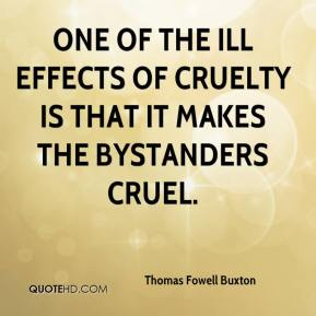 One of the ill effects of cruelty is that it makes the bystanders cruel.