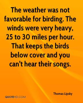 Thomas Lipsky  - The weather was not favorable for birding. The winds were very heavy, 25 to 30 miles per hour. That keeps the birds below cover and you can't hear their songs.
