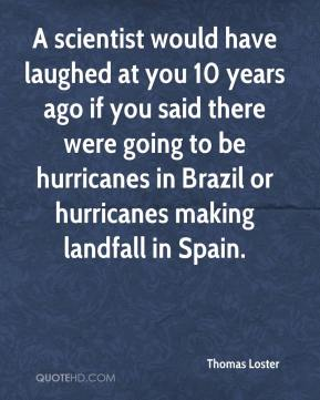 Thomas Loster  - A scientist would have laughed at you 10 years ago if you said there were going to be hurricanes in Brazil or hurricanes making landfall in Spain.