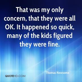 Thomas Newsome  - That was my only concern, that they were all OK. It happened so quick, many of the kids figured they were fine.