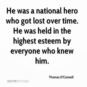 Thomas O'Connell  - He was a national hero who got lost over time. He was held in the highest esteem by everyone who knew him.
