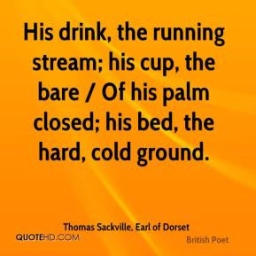 Thomas Sackville, Earl of Dorset  - His drink, the running stream; his cup, the bare / Of his palm closed; his bed, the hard, cold ground.