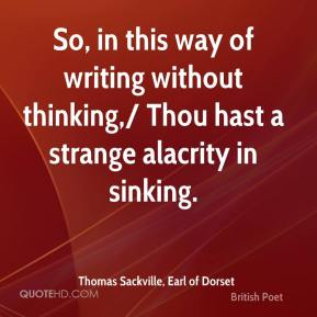 Thomas Sackville, Earl of Dorset  - So, in this way of writing without thinking,/ Thou hast a strange alacrity in sinking.