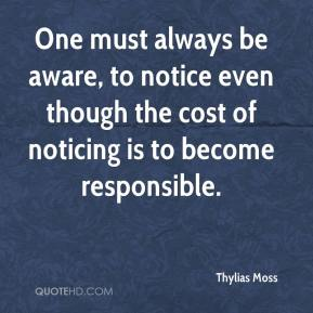 Thylias Moss - One must always be aware, to notice even though the cost of noticing is to become responsible.