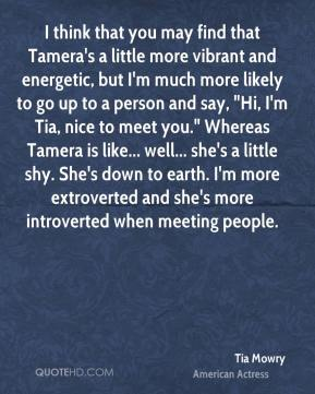 "Tia Mowry - I think that you may find that Tamera's a little more vibrant and energetic, but I'm much more likely to go up to a person and say, ""Hi, I'm Tia, nice to meet you."" Whereas Tamera is like... well... she's a little shy. She's down to earth. I'm more extroverted and she's more introverted when meeting people."