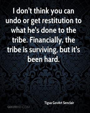 Tigua GovArt Senclair  - I don't think you can undo or get restitution to what he's done to the tribe. Financially, the tribe is surviving, but it's been hard.
