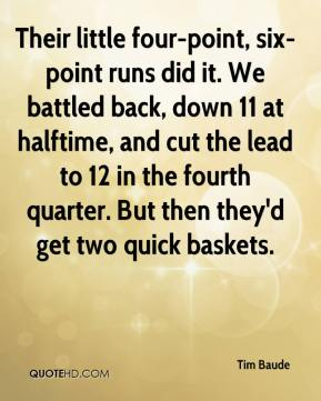 Tim Baude  - Their little four-point, six-point runs did it. We battled back, down 11 at halftime, and cut the lead to 12 in the fourth quarter. But then they'd get two quick baskets.