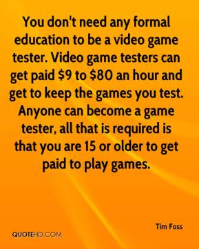 Tim Foss  - You don't need any formal education to be a video game tester. Video game testers can get paid $9 to $80 an hour and get to keep the games you test. Anyone can become a game tester, all that is required is that you are 15 or older to get paid to play games.