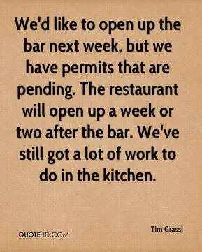 Tim Grassl  - We'd like to open up the bar next week, but we have permits that are pending. The restaurant will open up a week or two after the bar. We've still got a lot of work to do in the kitchen.