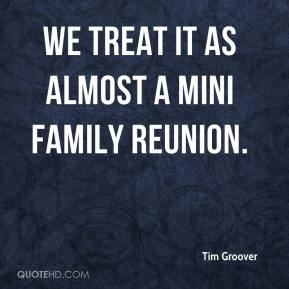 Tim Groover  - We treat it as almost a mini family reunion.