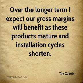 Tim Guertin  - Over the longer term I expect our gross margins will benefit as these products mature and installation cycles shorten.