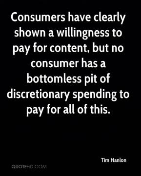Tim Hanlon  - Consumers have clearly shown a willingness to pay for content, but no consumer has a bottomless pit of discretionary spending to pay for all of this.